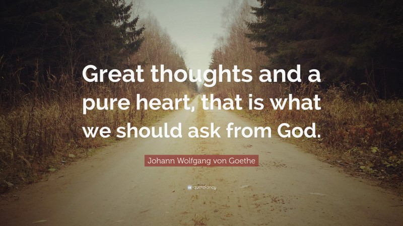 """Johann Wolfgang von Goethe Quote: """"Great thoughts and a pure heart, that is what we should ask from God."""""""