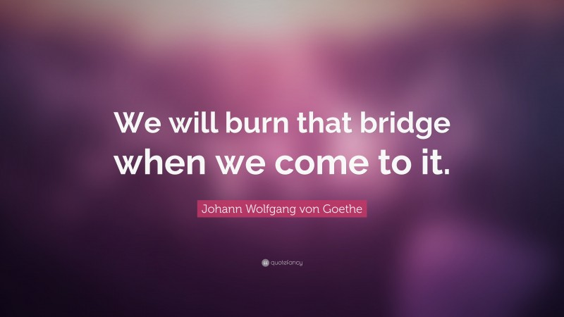 """Johann Wolfgang von Goethe Quote: """"We will burn that bridge when we come to it."""""""