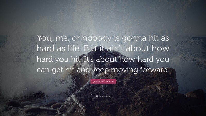 "Sylvester Stallone Quote: ""You, me, or nobody is gonna hit as hard as life. But it ain't about how hard you hit. It's about how hard you can get hit and keep moving forward."""