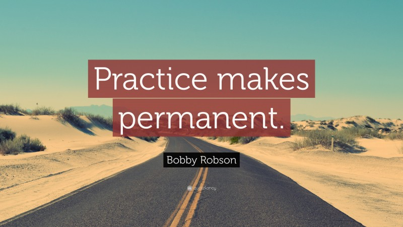 """Bobby Robson Quote: """"Practice makes permanent."""""""