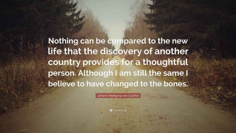 "Johann Wolfgang von Goethe Quote: ""Nothing can be compared to the new life that the discovery of another country provides for a thoughtful person. Although I am still the same I believe to have changed to the bones."""