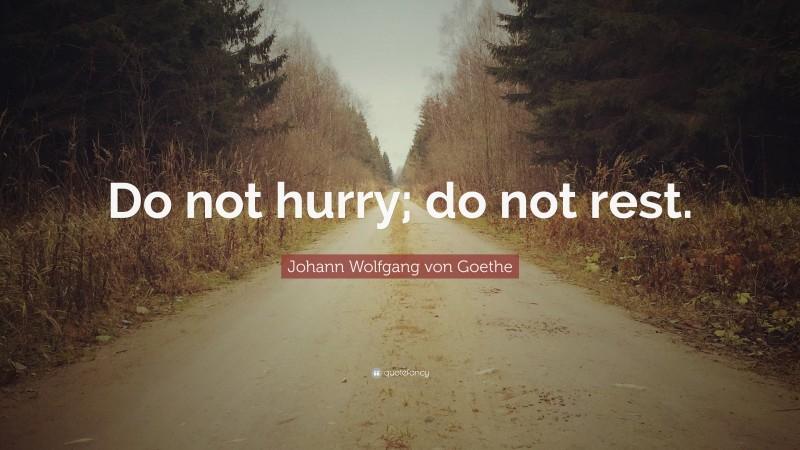 "Johann Wolfgang von Goethe Quote: ""Do not hurry; do not rest."""