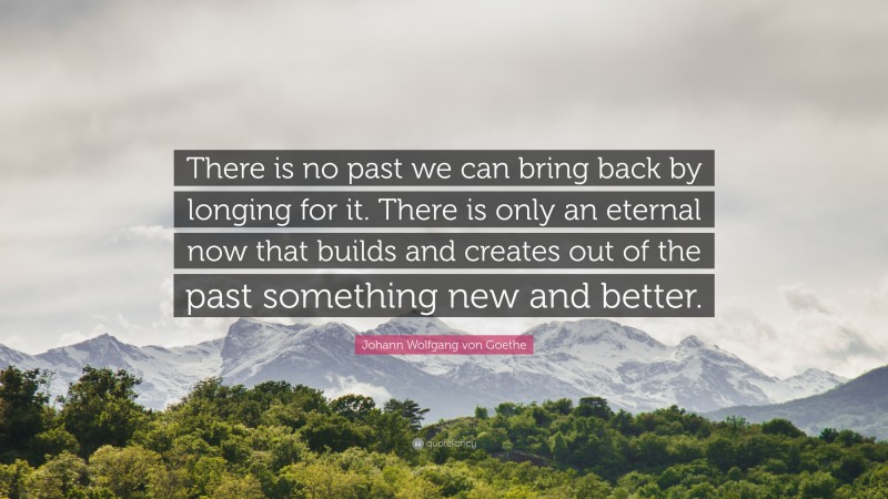 """Johann Wolfgang von Goethe Quote: """"There is no past we can bring back by longing for it. There is only an eternal now that builds and creates out of the past something new and better."""""""