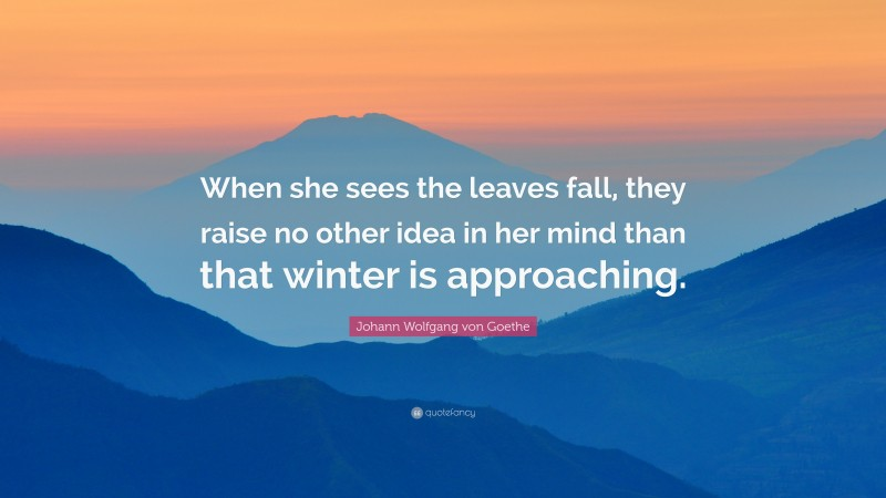 """Johann Wolfgang von Goethe Quote: """"When she sees the leaves fall, they raise no other idea in her mind than that winter is approaching."""""""