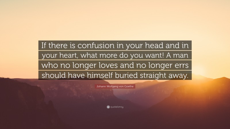 """Johann Wolfgang von Goethe Quote: """"If there is confusion in your head and in your heart, what more do you want! A man who no longer loves and no longer errs should have himself buried straight away."""""""