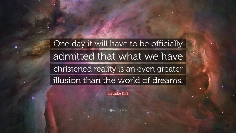 """Salvador Dalí Quote: """"One day it will have to be officially admitted that what we have christened reality is an even greater illusion than the world of dreams."""""""