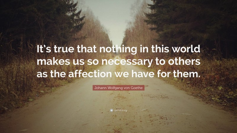 """Johann Wolfgang von Goethe Quote: """"It's true that nothing in this world makes us so necessary to others as the affection we have for them."""""""
