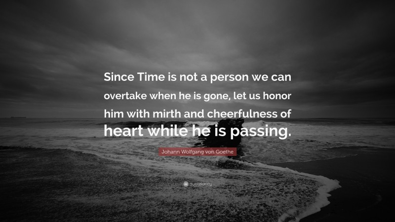 """Johann Wolfgang von Goethe Quote: """"Since Time is not a person we can overtake when he is gone, let us honor him with mirth and cheerfulness of heart while he is passing."""""""