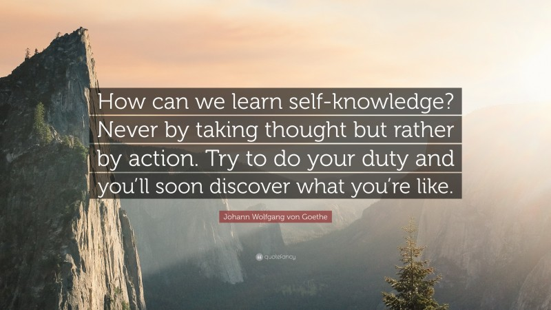"""Johann Wolfgang von Goethe Quote: """"How can we learn self-knowledge? Never by taking thought but rather by action. Try to do your duty and you'll soon discover what you're like."""""""