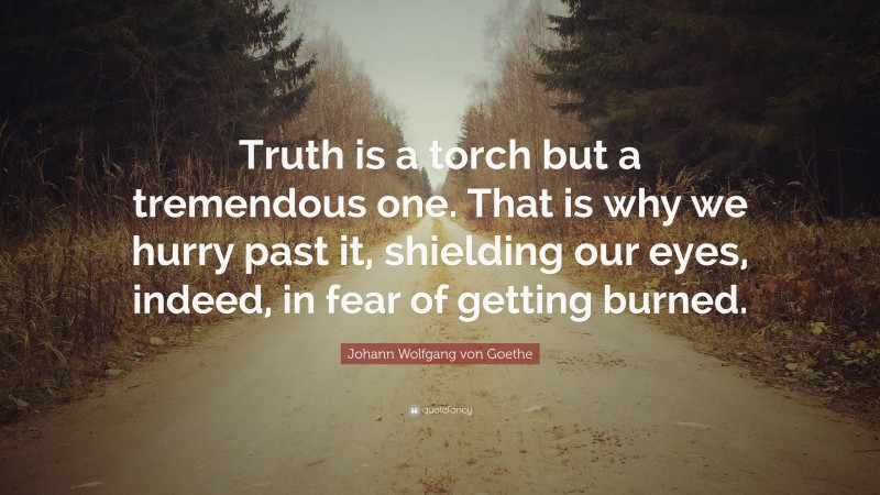 """Johann Wolfgang von Goethe Quote: """"Truth is a torch but a tremendous one. That is why we hurry past it, shielding our eyes, indeed, in fear of getting burned."""""""