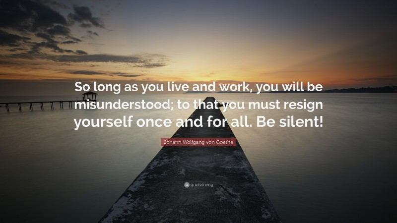 """Johann Wolfgang von Goethe Quote: """"So long as you live and work, you will be misunderstood; to that you must resign yourself once and for all. Be silent!"""""""