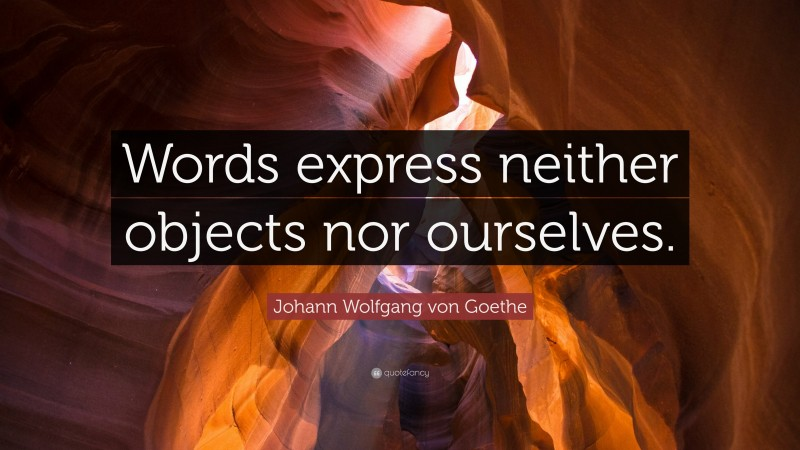 "Johann Wolfgang von Goethe Quote: ""Words express neither objects nor ourselves."""