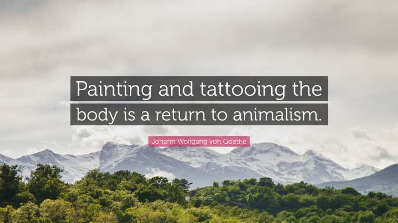 """Johann Wolfgang von Goethe Quote: """"Painting and tattooing the body is a return to animalism."""""""