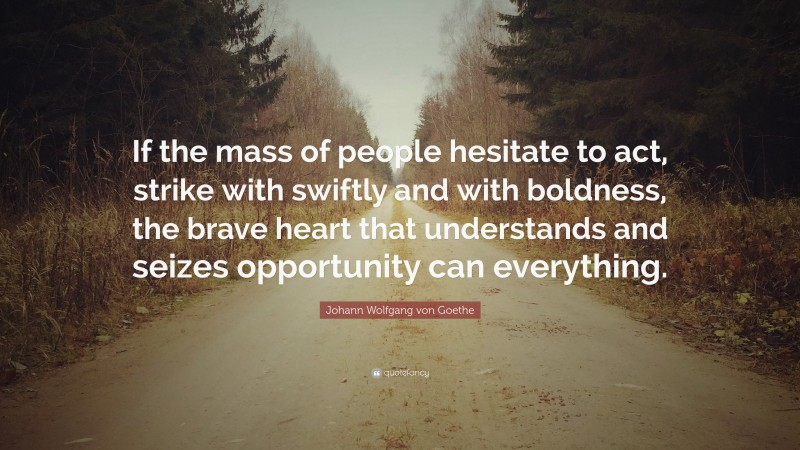 """Johann Wolfgang von Goethe Quote: """"If the mass of people hesitate to act, strike with swiftly and with boldness, the brave heart that understands and seizes opportunity can everything."""""""