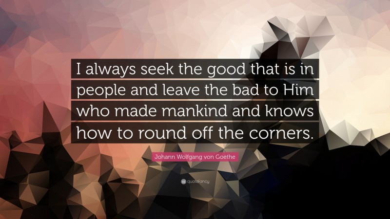 """Johann Wolfgang von Goethe Quote: """"I always seek the good that is in people and leave the bad to Him who made mankind and knows how to round off the corners."""""""