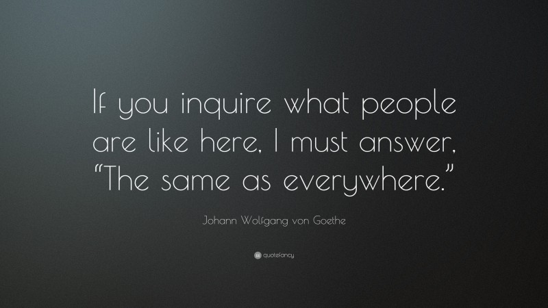 """Johann Wolfgang von Goethe Quote: """"If you inquire what people are like here, I must answer, """"The same as everywhere."""""""""""