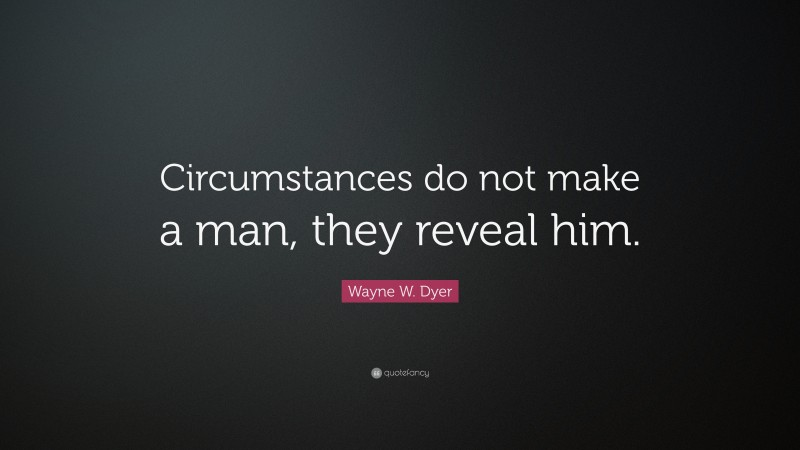 """Wayne W. Dyer Quote: """"Circumstances do not make a man, they reveal him."""""""