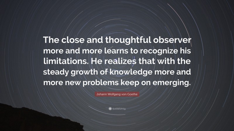 """Johann Wolfgang von Goethe Quote: """"The close and thoughtful observer more and more learns to recognize his limitations. He realizes that with the steady growth of knowledge more and more new problems keep on emerging."""""""