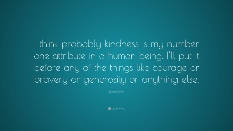 """Roald Dahl Quote: """"I think probably kindness is my number one attribute in a human being. I'll put it before any of the things like courage or bravery or generosity or anything else."""""""