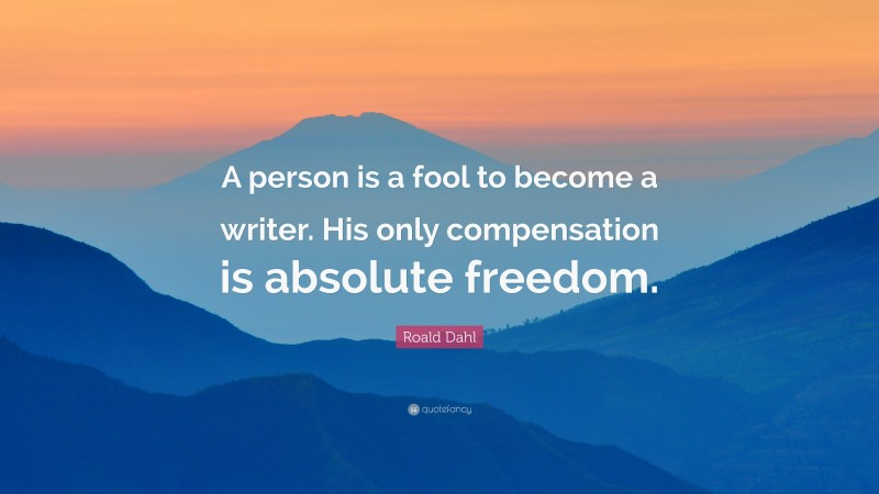 """Roald Dahl Quote: """"A person is a fool to become a writer. His only compensation is absolute freedom."""""""