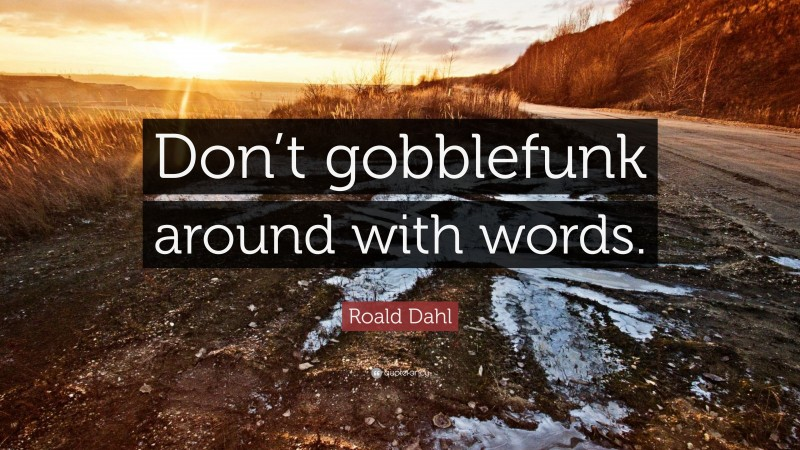 """Roald Dahl Quote: """"Don't gobblefunk around with words."""""""
