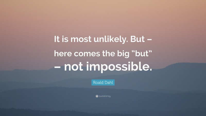 """Roald Dahl Quote: """"It is most unlikely. But – here comes the big """"but"""" – not impossible."""""""