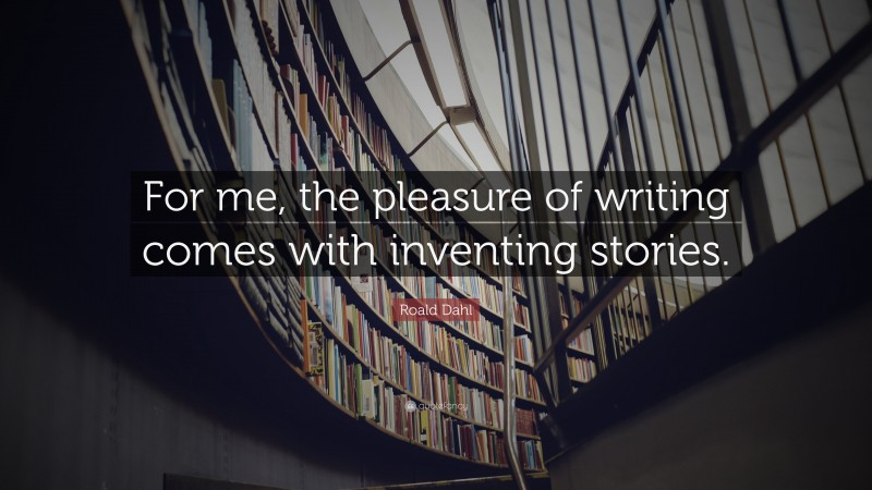 """Quotes About Stories: """"For me, the pleasure of writing comes with inventing stories."""" — Roald Dahl"""