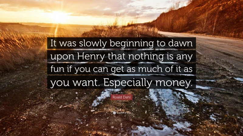 """Roald Dahl Quote: """"It was slowly beginning to dawn upon Henry that nothing is any fun if you can get as much of it as you want. Especially money."""""""
