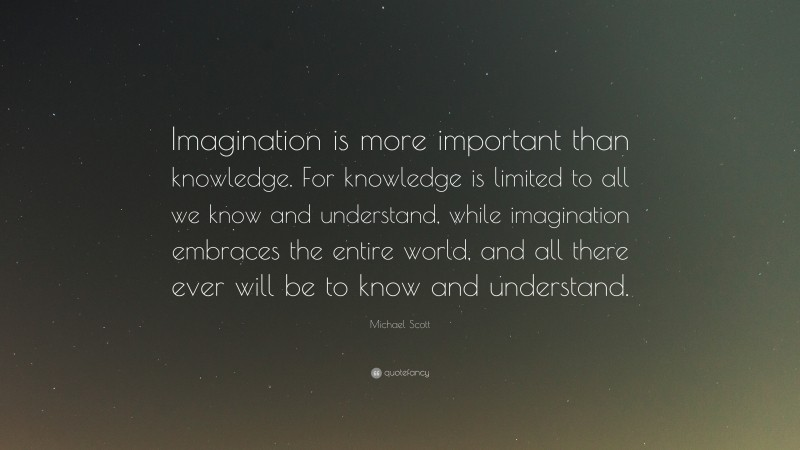 """Michael Scott Quote: """"Imagination is more important than knowledge. For knowledge is limited to all we know and understand, while imagination embraces the entire world, and all there ever will be to know and understand."""""""