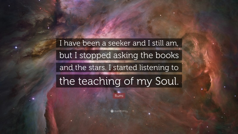 """Rumi Quote: """"I have been a seeker and I still am, but I stopped asking the books and the stars. I started listening to the teaching of my Soul."""""""
