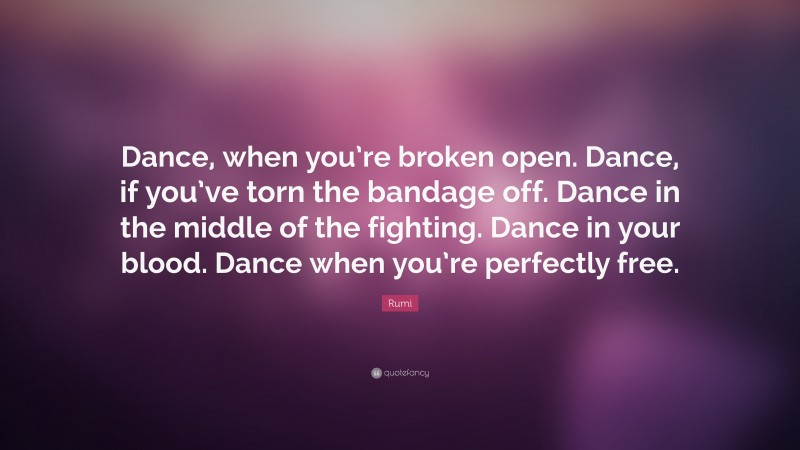 """Rumi Quote: """"Dance, when you're broken open. Dance, if you've torn the bandage off. Dance in the middle of the fighting. Dance in your blood. Dance when you're perfectly free."""""""