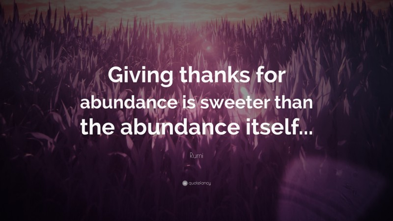 """Rumi Quote: """"Giving thanks for abundance is sweeter than the abundance itself..."""""""