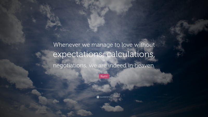 """Rumi Quote: """"Whenever we manage to love without expectations, calculations, negotiations, we are indeed in heaven."""""""