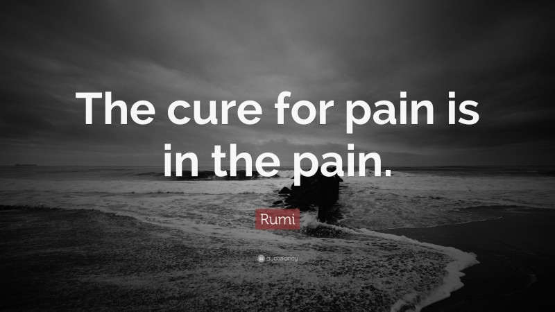 """Rumi Quote: """"The cure for pain is in the pain."""""""