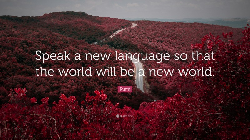 """Rumi Quote: """"Speak a new language so that the world will be a new world."""""""