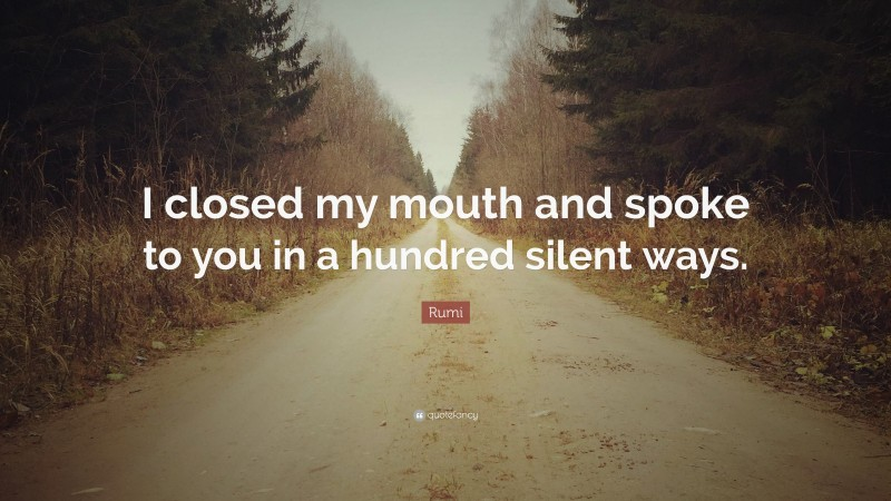 """Rumi Quote: """"I closed my mouth and spoke to you in a hundred silent ways."""""""