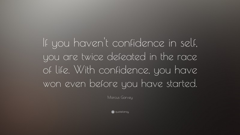 """Marcus Garvey Quote: """"If you haven't confidence in self, you are twice defeated in the race of life. With confidence, you have won even before you have started. """""""