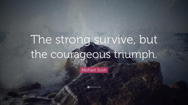 "Michael Scott Quote: ""The strong survive, but the courageous triumph."""