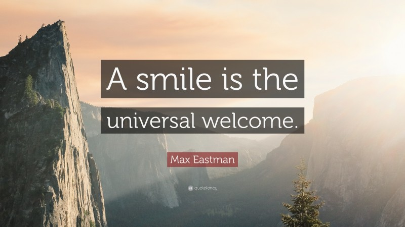 """Max Eastman Quote: """"A smile is the universal welcome."""""""