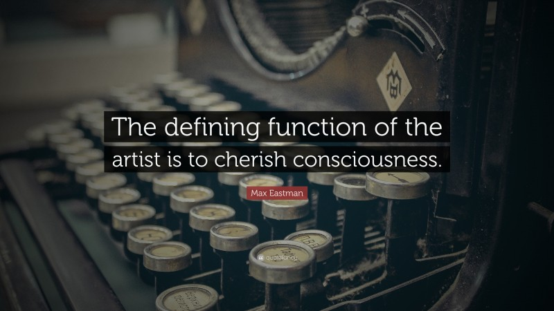 """Max Eastman Quote: """"The defining function of the artist is to cherish consciousness."""""""