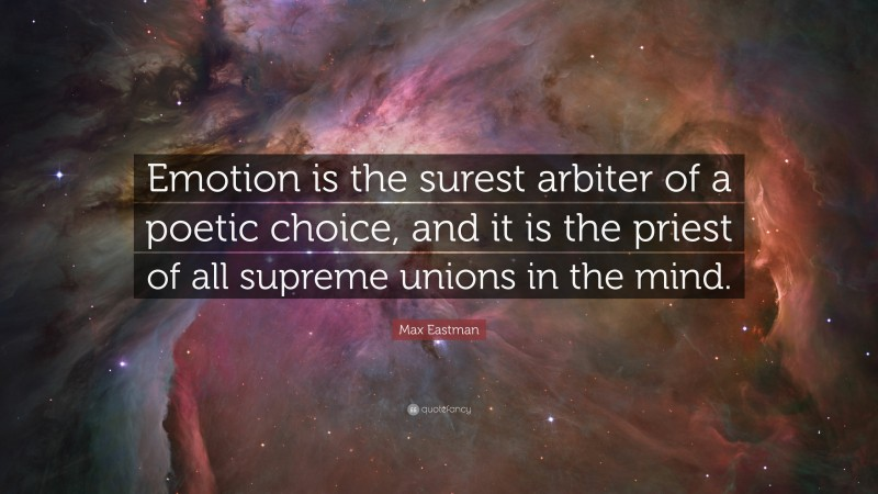 """Max Eastman Quote: """"Emotion is the surest arbiter of a poetic choice, and it is the priest of all supreme unions in the mind."""""""