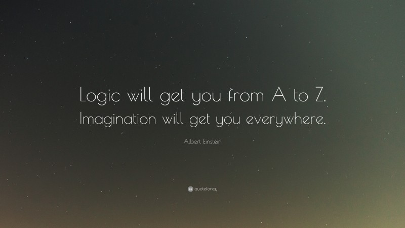 """Albert Einstein Quote: """"Logic will get you from A to Z. Imagination will get you everywhere."""""""