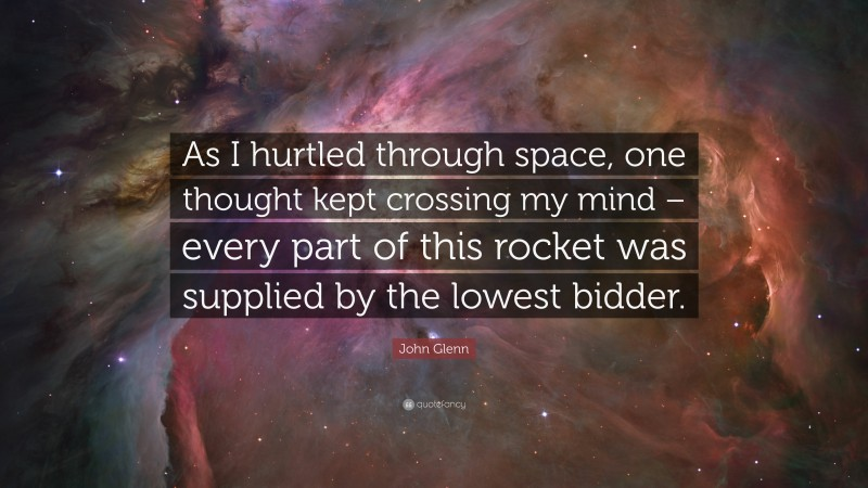 """John Glenn Quote: """"As I hurtled through space, one thought kept crossing my mind – every part of this rocket was supplied by the lowest bidder."""""""
