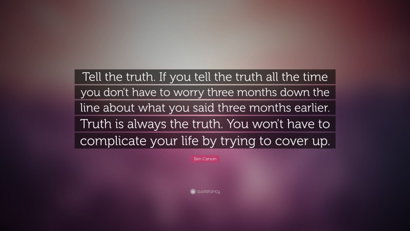 """Ben Carson Quote: """"Tell the truth. If you tell the truth all the time you don't have to worry three months down the line about what you said three months earlier. Truth is always the truth. You won't have to complicate your life by trying to cover up."""""""