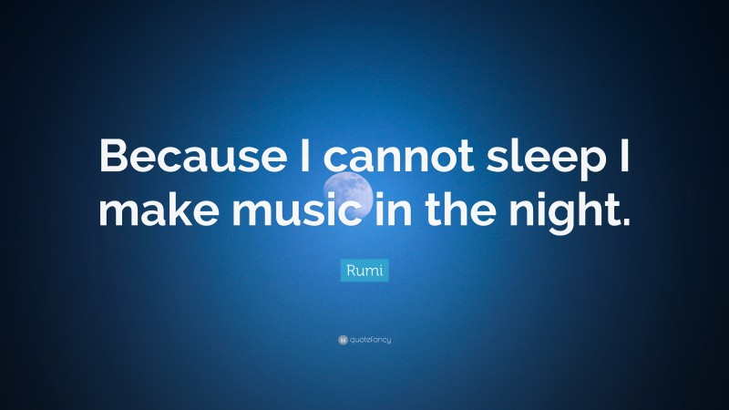 """Rumi Quote: """"Because I cannot sleep I make music in the night."""""""