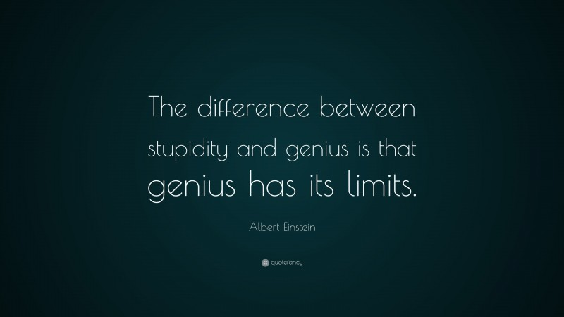"""Albert Einstein Quote: """"The difference between stupidity and genius is that genius has its limits."""""""