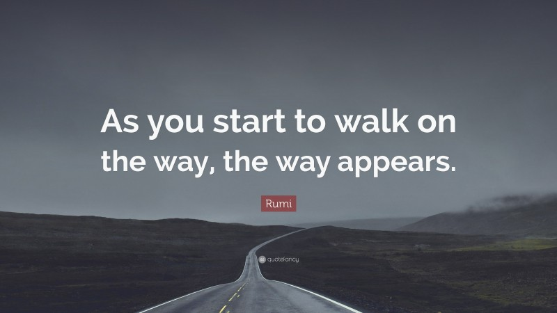 """Rumi Quote: """"As you start to walk on the way, the way appears."""""""