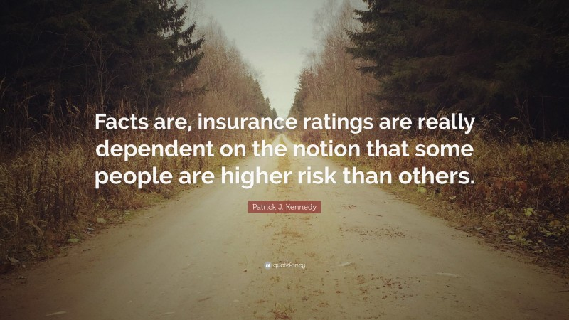 """Patrick J. Kennedy Quote: """"Facts are, insurance ratings are really dependent on the notion that some people are higher risk than others."""""""