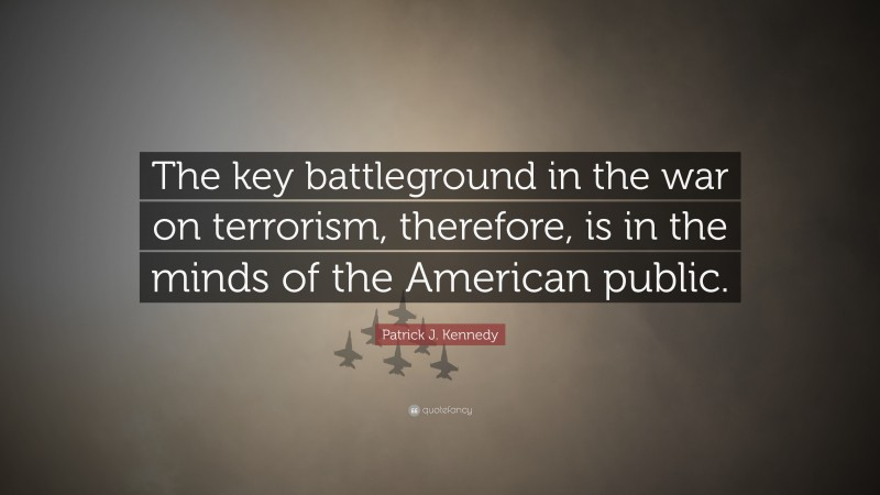 """Patrick J. Kennedy Quote: """"The key battleground in the war on terrorism, therefore, is in the minds of the American public."""""""