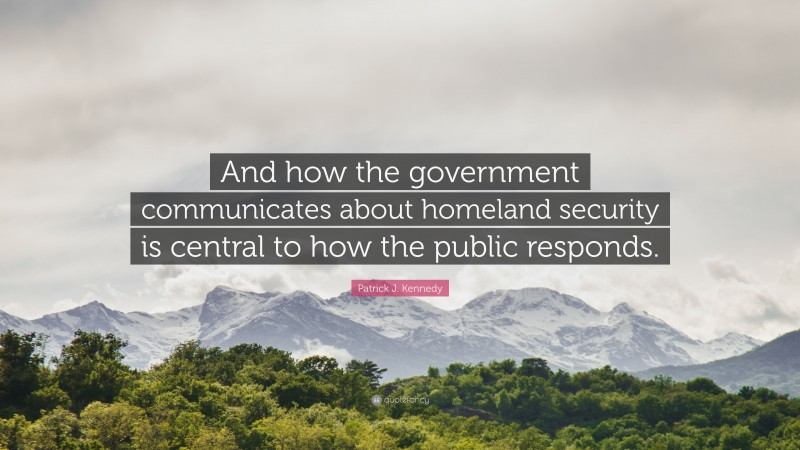 """Patrick J. Kennedy Quote: """"And how the government communicates about homeland security is central to how the public responds."""""""